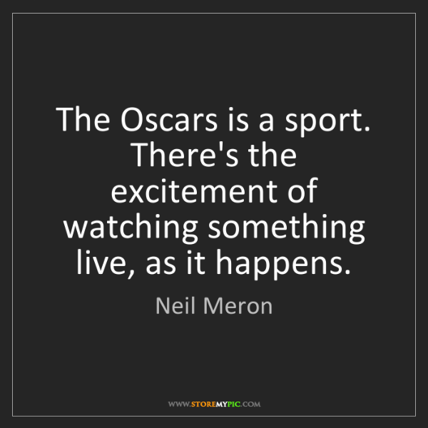 Neil Meron: The Oscars is a sport. There's the excitement of watching...