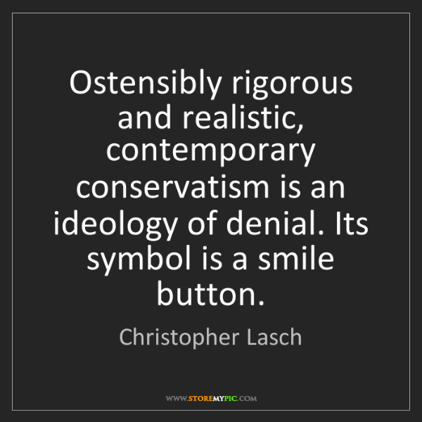 Christopher Lasch: Ostensibly rigorous and realistic, contemporary conservatism...