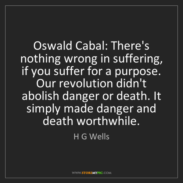 H G Wells: Oswald Cabal: There's nothing wrong in suffering, if...
