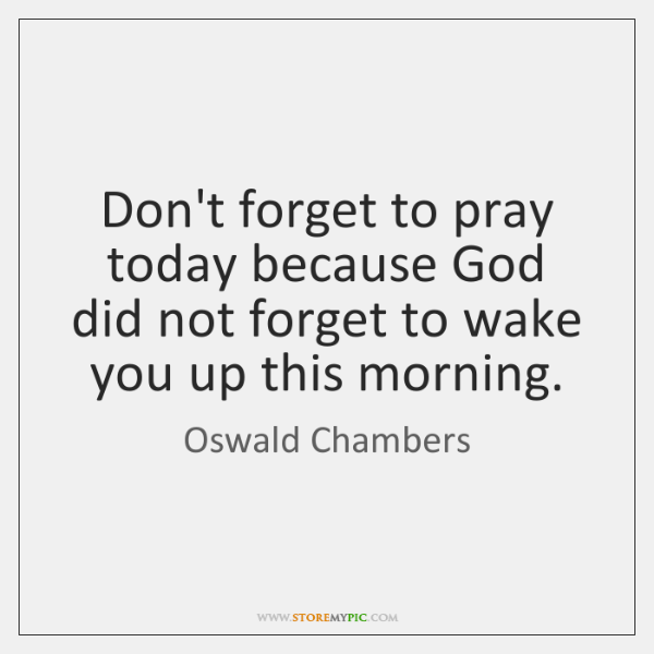 Don't forget to pray today because God did not forget to wake ...