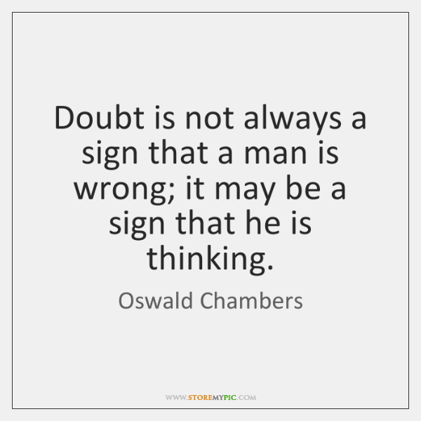 Doubt is not always a sign that a man is wrong; it ...
