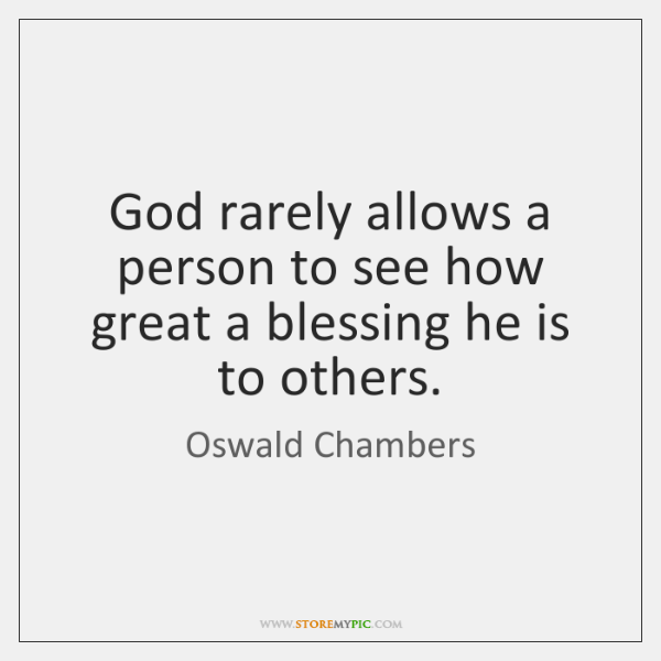 God rarely allows a person to see how great a blessing he ...