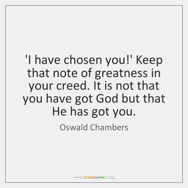'I have chosen you!' Keep that note of greatness in your ...