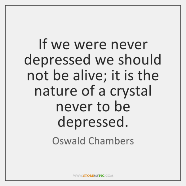 If we were never depressed we should not be alive; it is ...