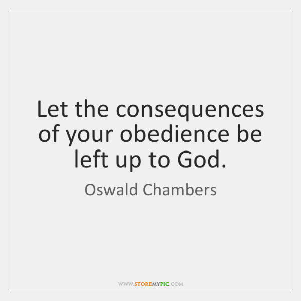Let the consequences of your obedience be left up to God.