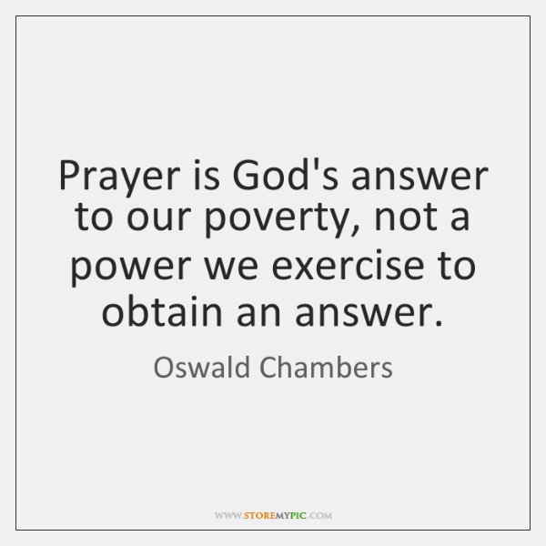 Prayer is God's answer to our poverty, not a power we exercise ...