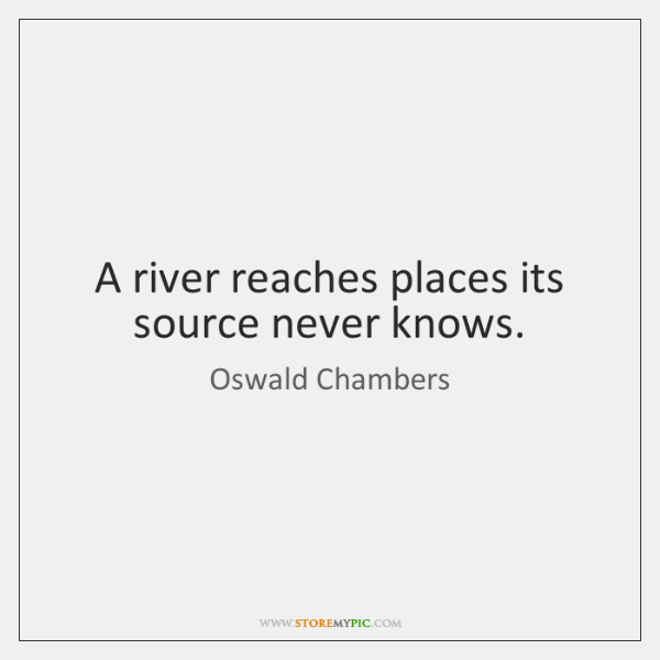 A river reaches places its source never knows.