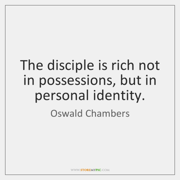 The disciple is rich not in possessions, but in personal identity.