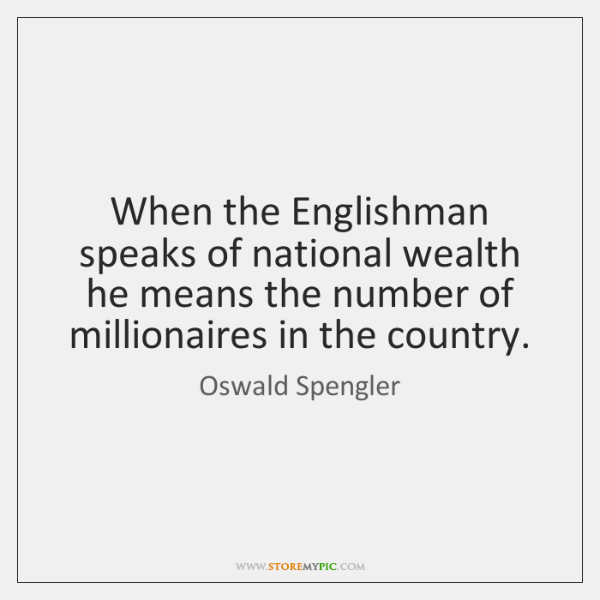 When the Englishman speaks of national wealth he means the number of ...
