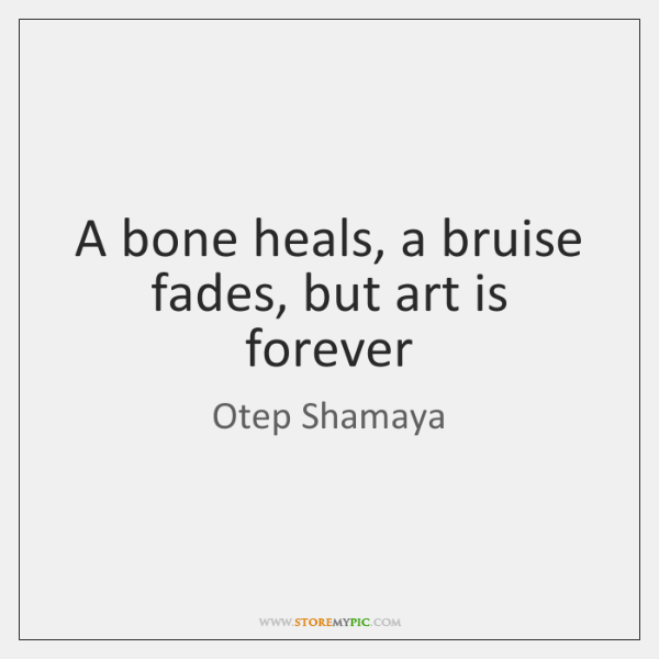 A bone heals, a bruise fades, but art is forever