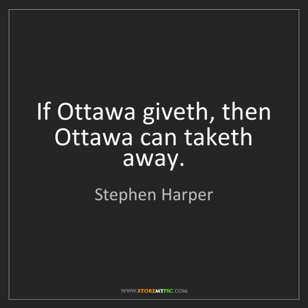 Stephen Harper: If Ottawa giveth, then Ottawa can taketh away.