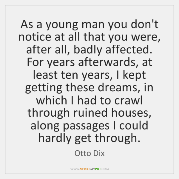 As a young man you don't notice at all that you were, ...