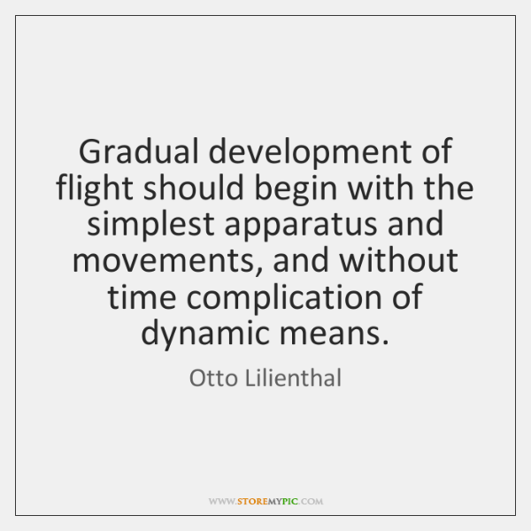 Gradual development of flight should begin with the simplest apparatus and movements, ...