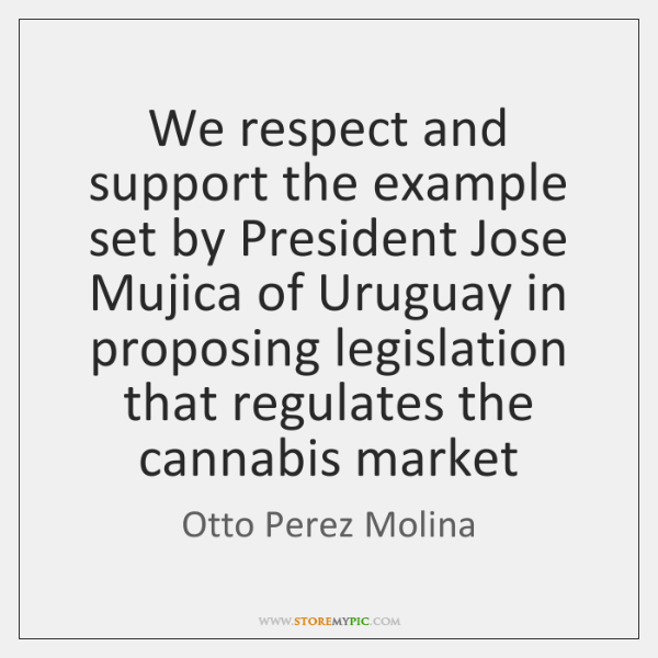 We respect and support the example set by President Jose Mujica of ...