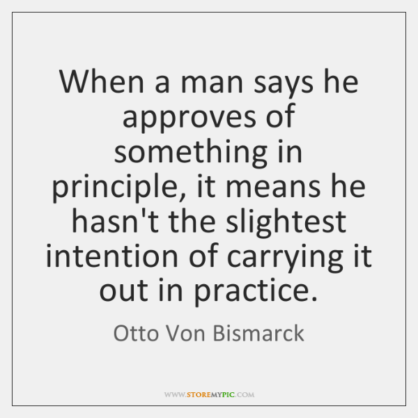 Otto Von Bismarck Quotes: When A Man Says He Approves Of Something In Principle, It