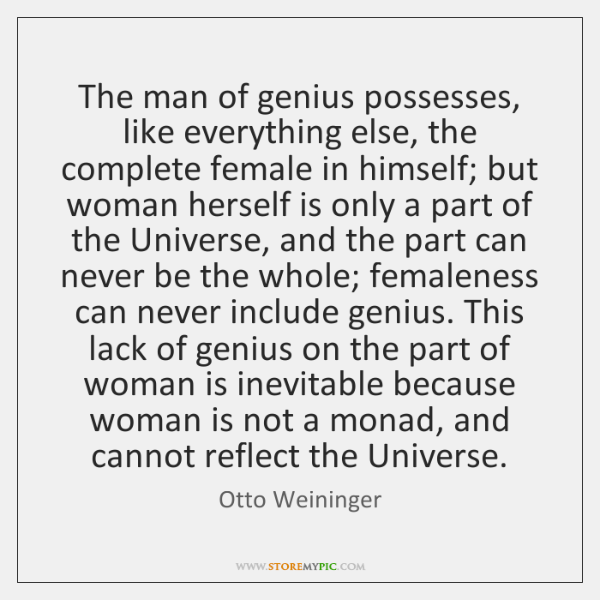 The man of genius possesses, like everything else, the complete female in ...
