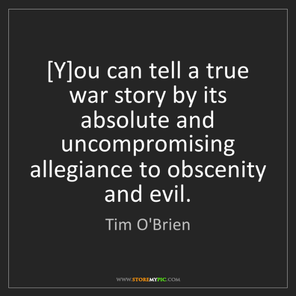 Tim O'Brien: [Y]ou can tell a true war story by its absolute and uncompromising...