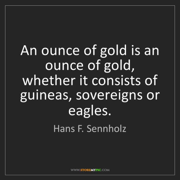 Hans F. Sennholz: An ounce of gold is an ounce of gold, whether it consists...