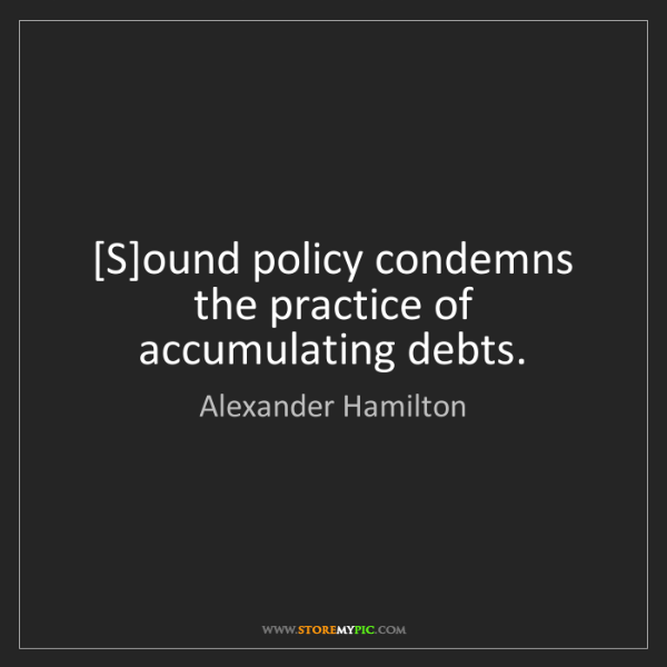Alexander Hamilton: [S]ound policy condemns the practice of accumulating...