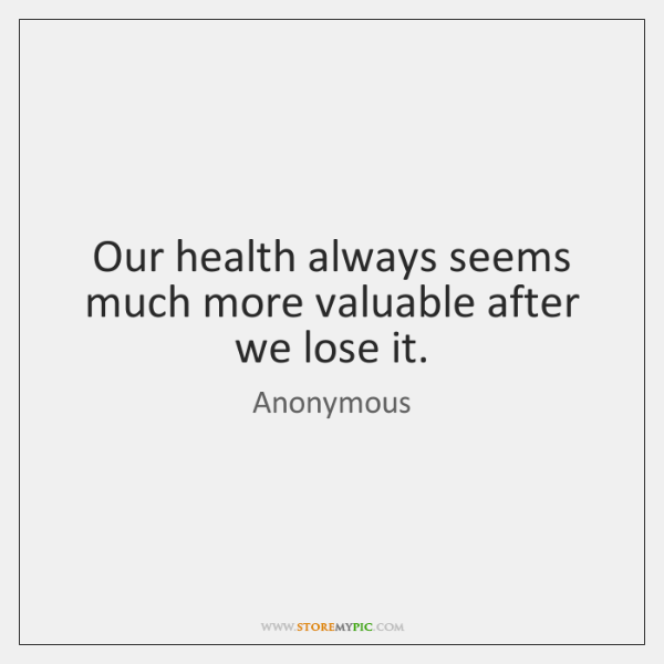Our health always seems much more valuable after we lose it.