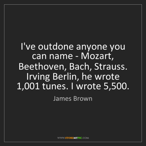 James Brown: I've outdone anyone you can name - Mozart, Beethoven,...