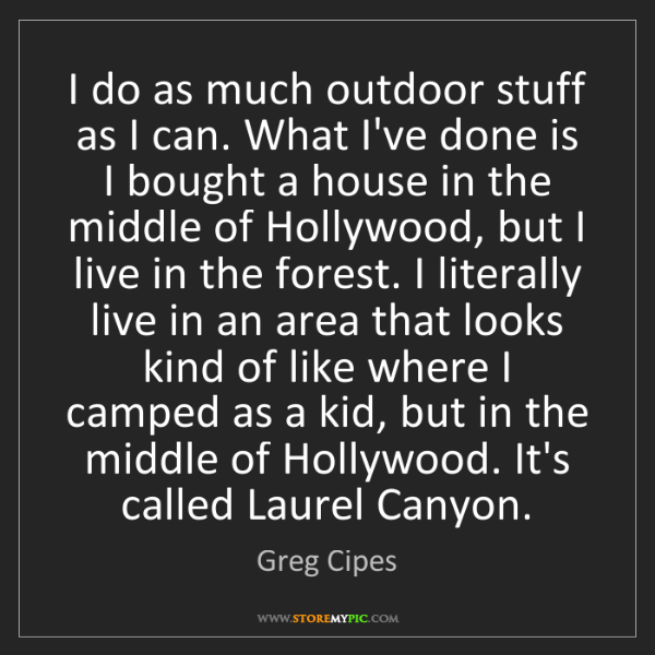Greg Cipes: I do as much outdoor stuff as I can. What I've done is...