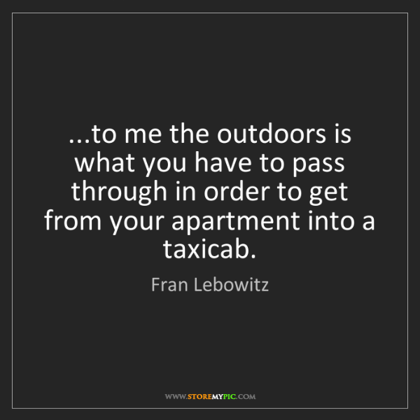 Fran Lebowitz: ...to me the outdoors is what you have to pass through...