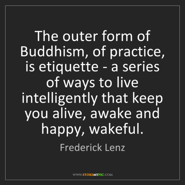 Frederick Lenz: The outer form of Buddhism, of practice, is etiquette...