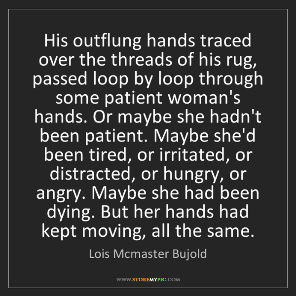Lois Mcmaster Bujold: His outflung hands traced over the threads of his rug,...