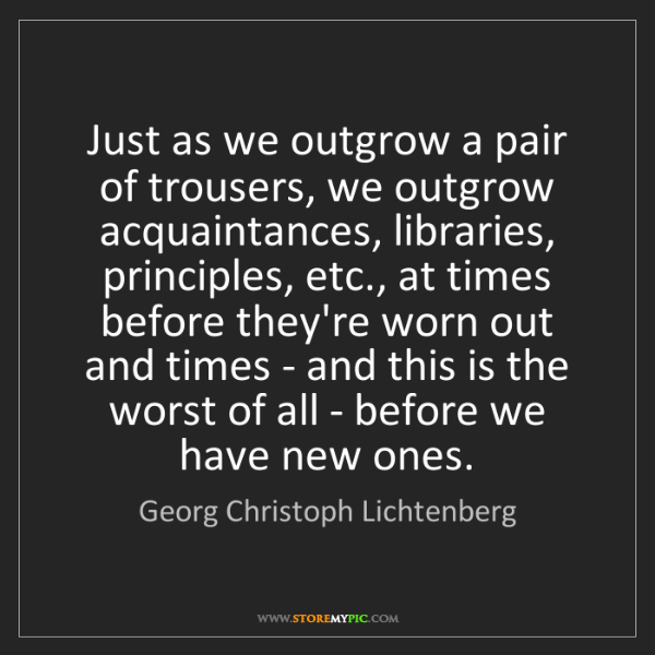 Georg Christoph Lichtenberg: Just as we outgrow a pair of trousers, we outgrow acquaintances,...