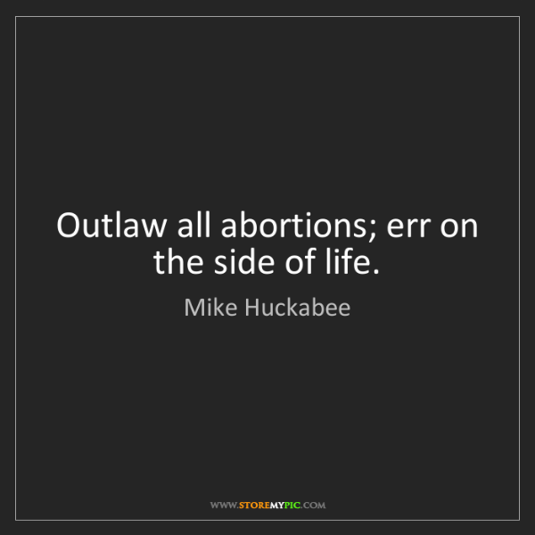 Mike Huckabee: Outlaw all abortions; err on the side of life.