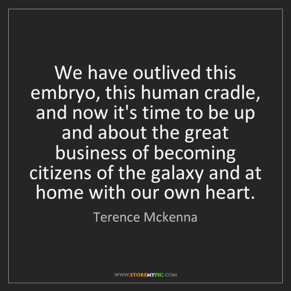 Terence Mckenna: We have outlived this embryo, this human cradle, and...