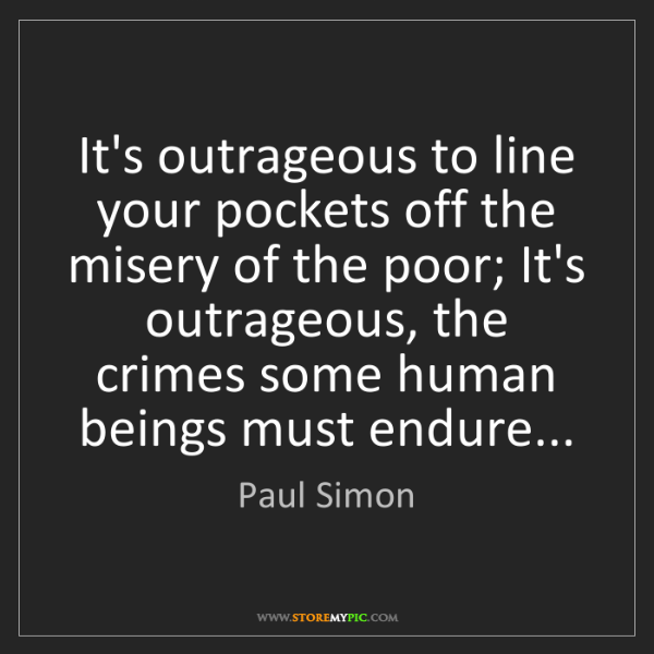 Paul Simon: It's outrageous to line your pockets off the misery of...