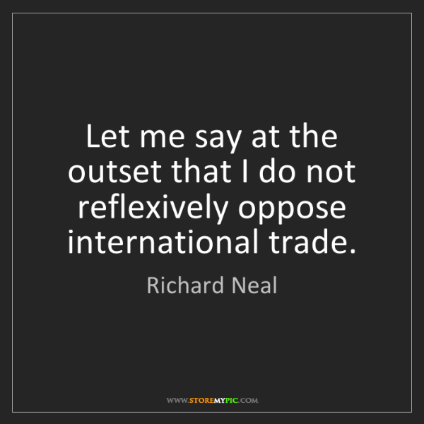 Richard Neal: Let me say at the outset that I do not reflexively oppose...