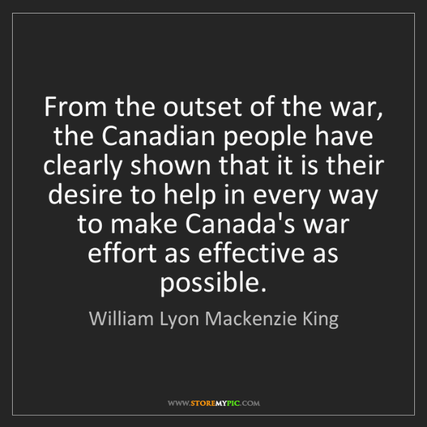 William Lyon Mackenzie King: From the outset of the war, the Canadian people have...