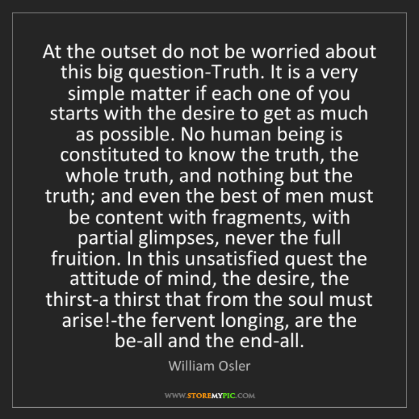 William Osler: At the outset do not be worried about this big question-Truth....