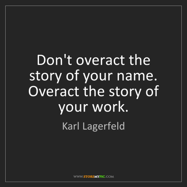 Karl Lagerfeld: Don't overact the story of your name. Overact the story...
