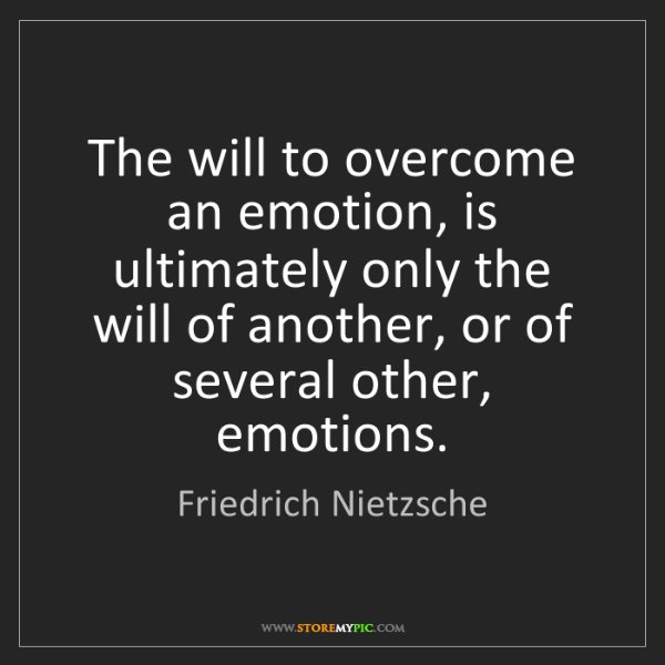 Friedrich Nietzsche: The will to overcome an emotion, is ultimately only the...