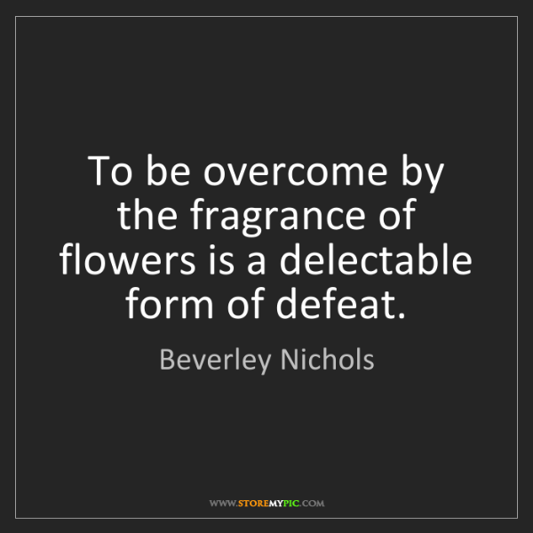 Beverley Nichols: To be overcome by the fragrance of flowers is a delectable...