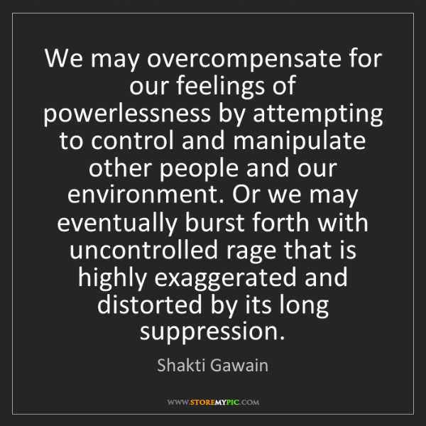 Shakti Gawain: We may overcompensate for our feelings of powerlessness...