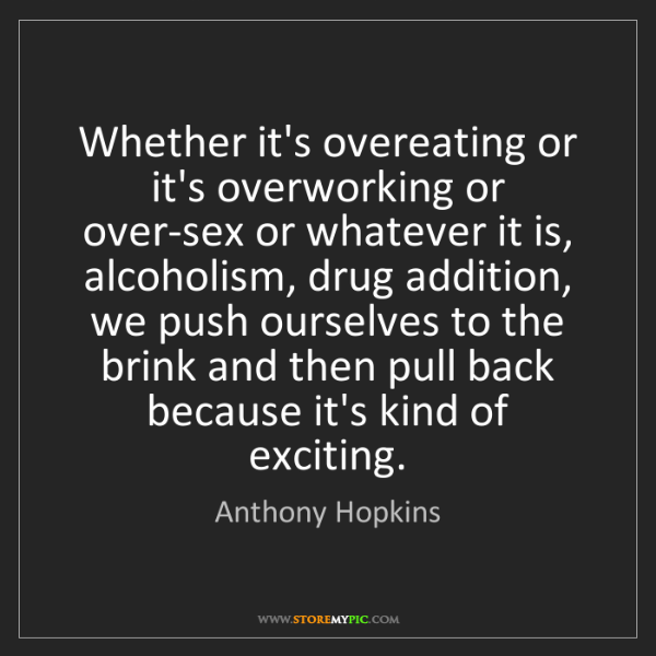 Anthony Hopkins: Whether it's overeating or it's overworking or over-sex...