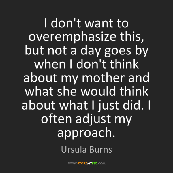 Ursula Burns: I don't want to overemphasize this, but not a day goes...