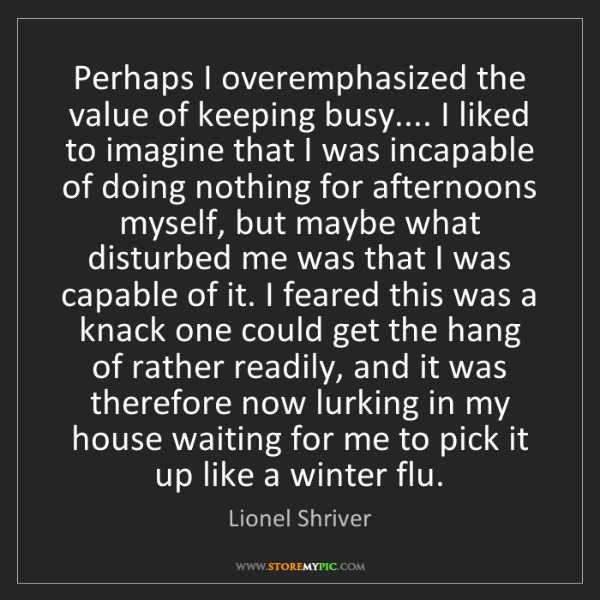 Lionel Shriver: Perhaps I overemphasized the value of keeping busy.......