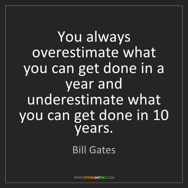 Bill Gates: You always overestimate what you can get done in a year...