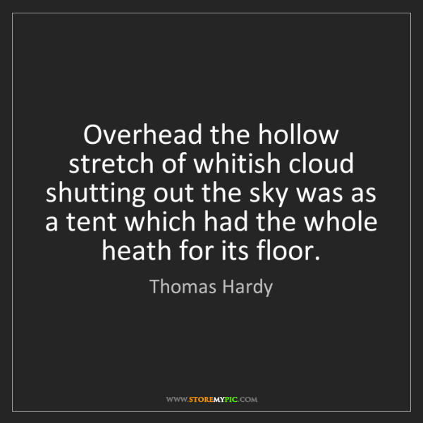 Thomas Hardy: Overhead the hollow stretch of whitish cloud shutting...