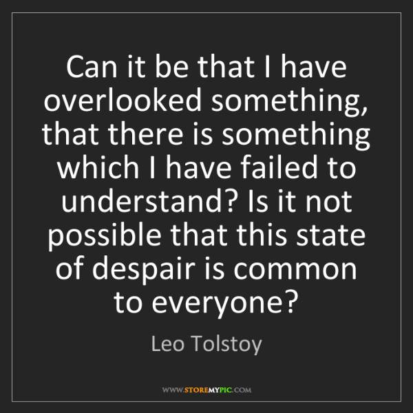 Leo Tolstoy: Can it be that I have overlooked something, that there...