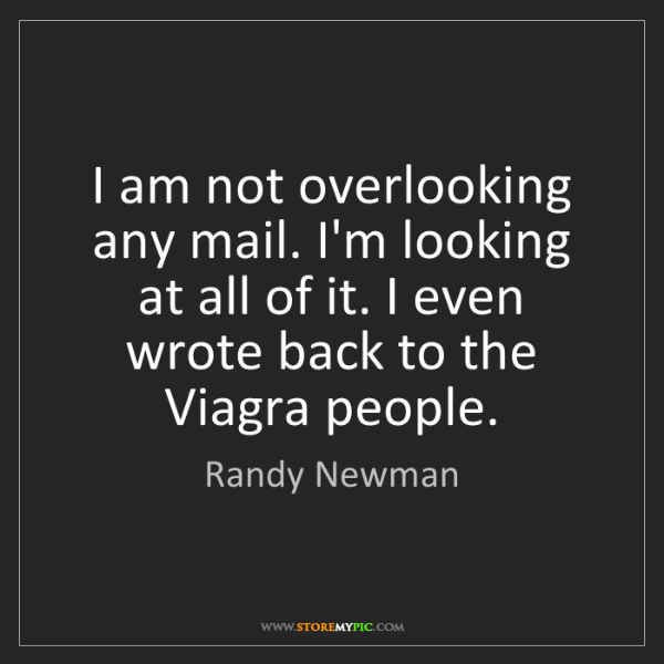 Randy Newman: I am not overlooking any mail. I'm looking at all of...