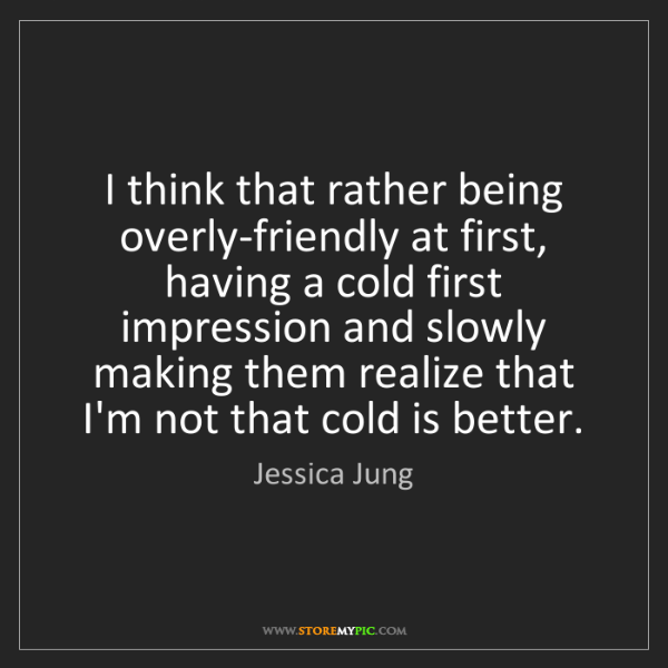 Jessica Jung: I think that rather being overly-friendly at first, having...