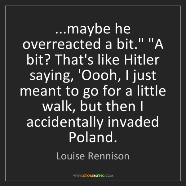 "Louise Rennison: ...maybe he overreacted a bit."" ""A bit? That's like Hitler..."