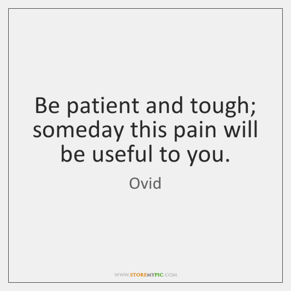 Be patient and tough; someday this pain will be useful to you.